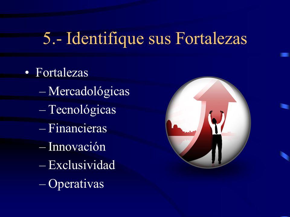 5.- Identifique sus Fortalezas Fortalezas –Mercadológicas –Tecnológicas –Financieras –Innovación –Exclusividad –Operativas