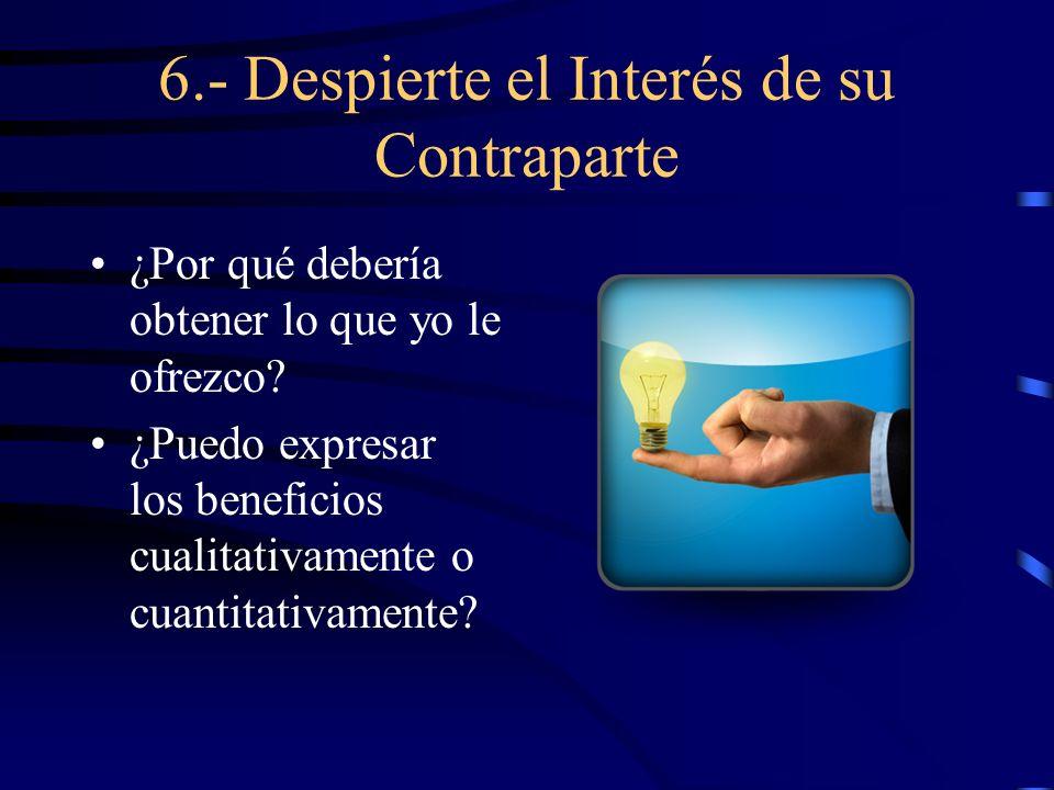 6.- Despierte el Interés de su Contraparte ¿Por qué debería obtener lo que yo le ofrezco? ¿Puedo expresar los beneficios cualitativamente o cuantitati