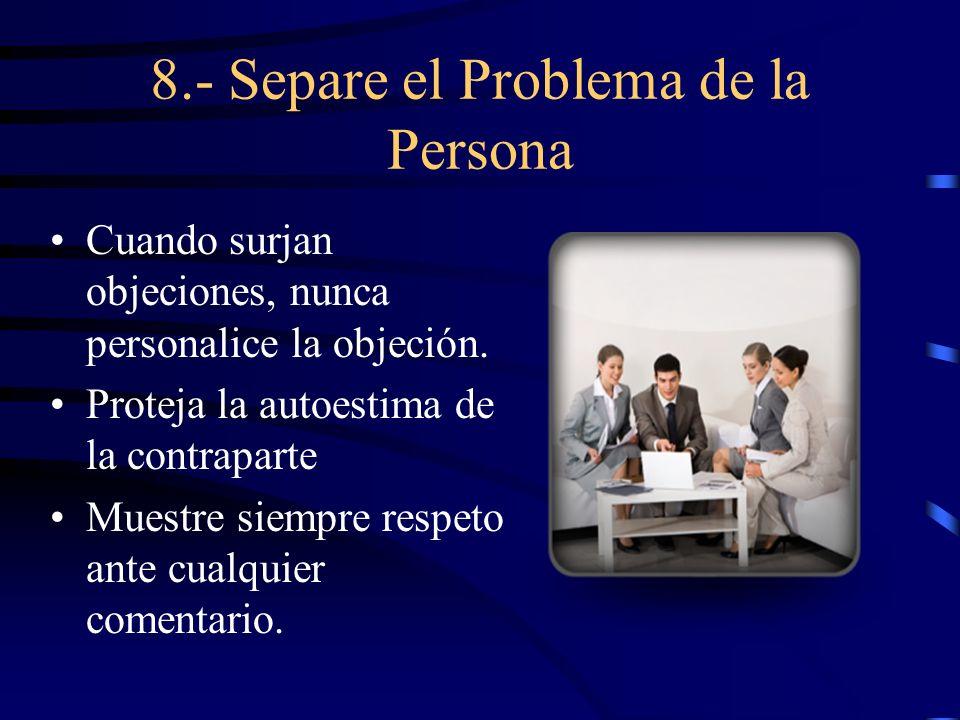 8.- Separe el Problema de la Persona Cuando surjan objeciones, nunca personalice la objeción. Proteja la autoestima de la contraparte Muestre siempre