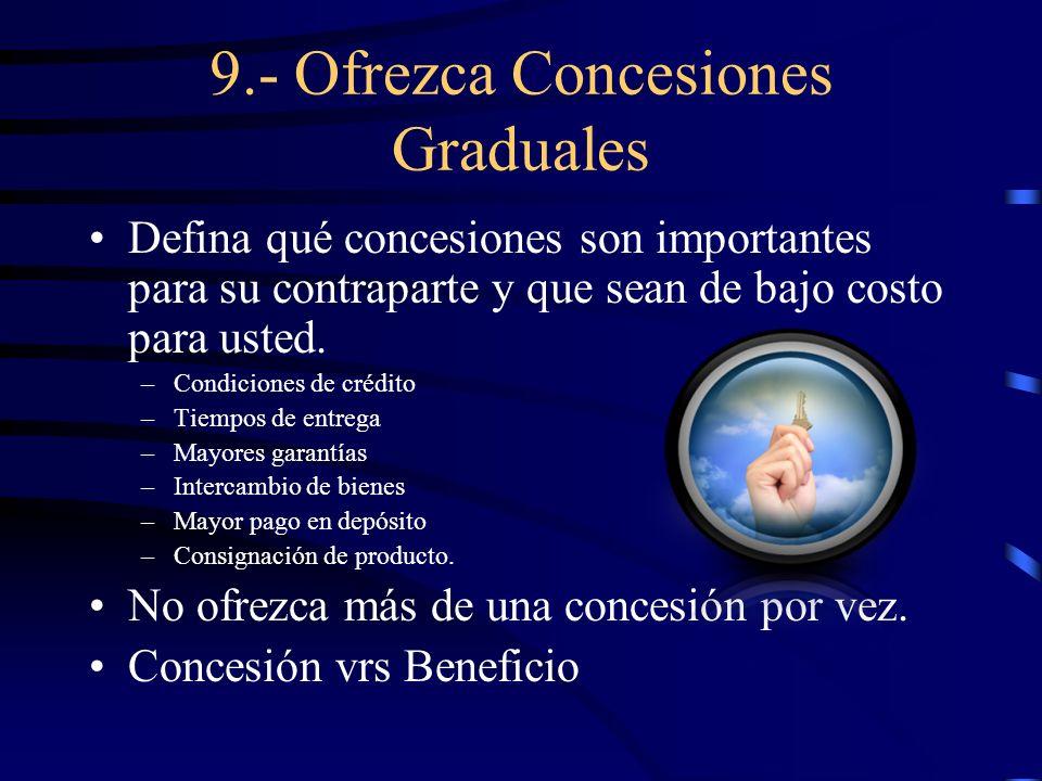 9.- Ofrezca Concesiones Graduales Defina qué concesiones son importantes para su contraparte y que sean de bajo costo para usted. –Condiciones de créd