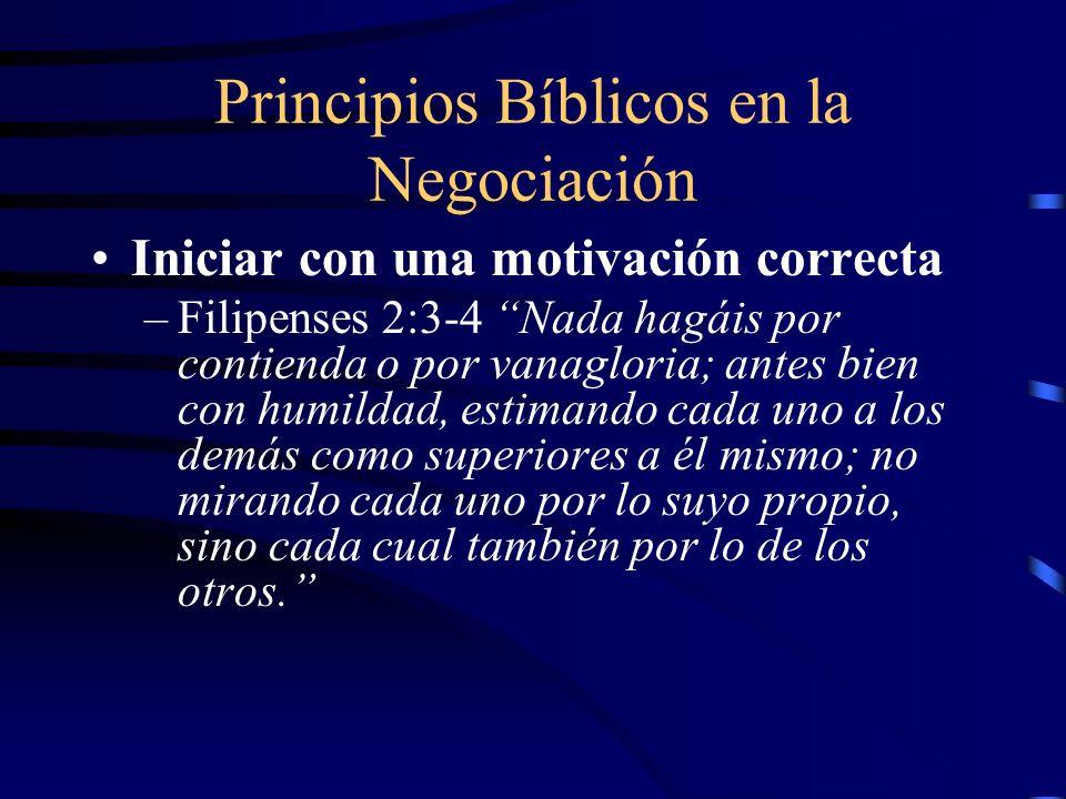 Principios Bíblicos en la Negociación Iniciar con una motivación correcta –Filipenses 2:3-4 Nada hagáis por contienda o por vanagloria; antes bien con