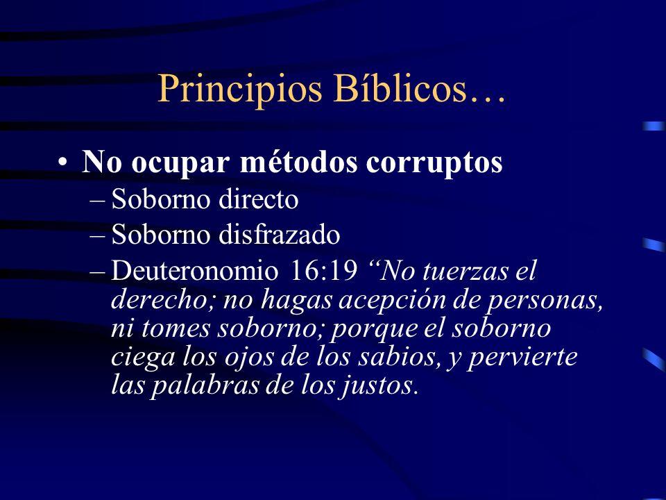 Principios Bíblicos… No ocupar métodos corruptos –Soborno directo –Soborno disfrazado –Deuteronomio 16:19 No tuerzas el derecho; no hagas acepción de