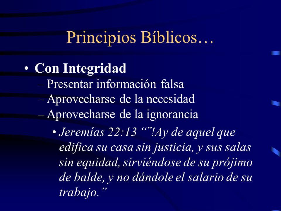 Principios Bíblicos… Con Integridad –Presentar información falsa –Aprovecharse de la necesidad –Aprovecharse de la ignorancia Jeremías 22:13 ¨!Ay de a