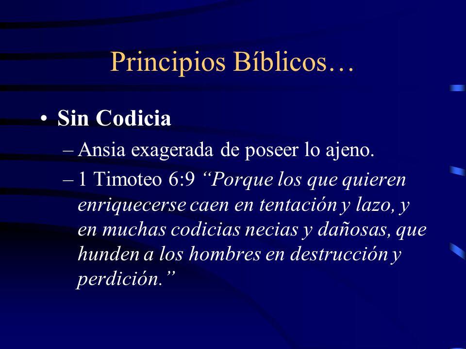 Principios Bíblicos… Sin Codicia –Ansia exagerada de poseer lo ajeno. –1 Timoteo 6:9 Porque los que quieren enriquecerse caen en tentación y lazo, y e