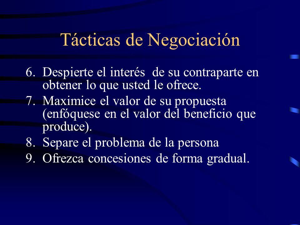 Tácticas de Negociación 6.Despierte el interés de su contraparte en obtener lo que usted le ofrece. 7.Maximice el valor de su propuesta (enfóquese en