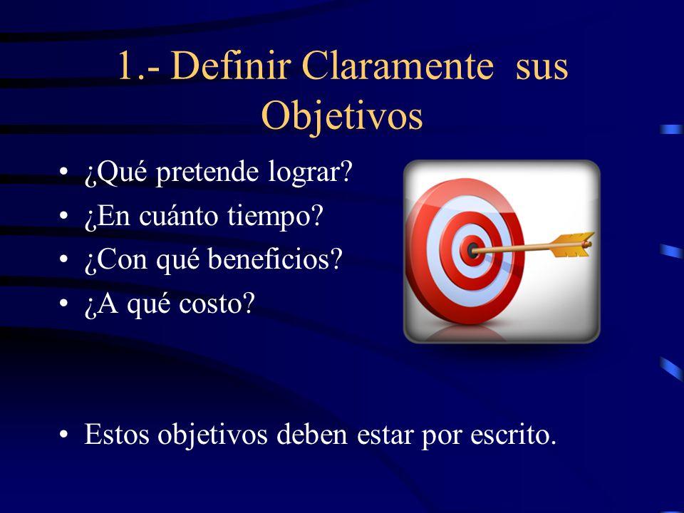 1.- Definir Claramente sus Objetivos ¿Qué pretende lograr? ¿En cuánto tiempo? ¿Con qué beneficios? ¿A qué costo? Estos objetivos deben estar por escri