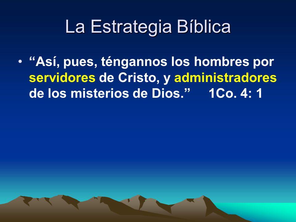 La Estrategia Bíblica Así, pues, téngannos los hombres por servidores de Cristo, y administradores de los misterios de Dios. 1Co. 4: 1