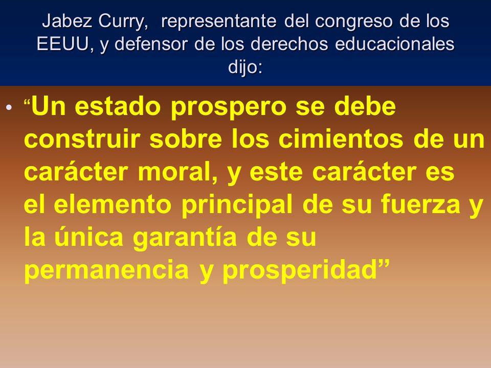 Jabez Curry, representante del congreso de los EEUU, y defensor de los derechos educacionales dijo: Un estado prospero se debe construir sobre los cim