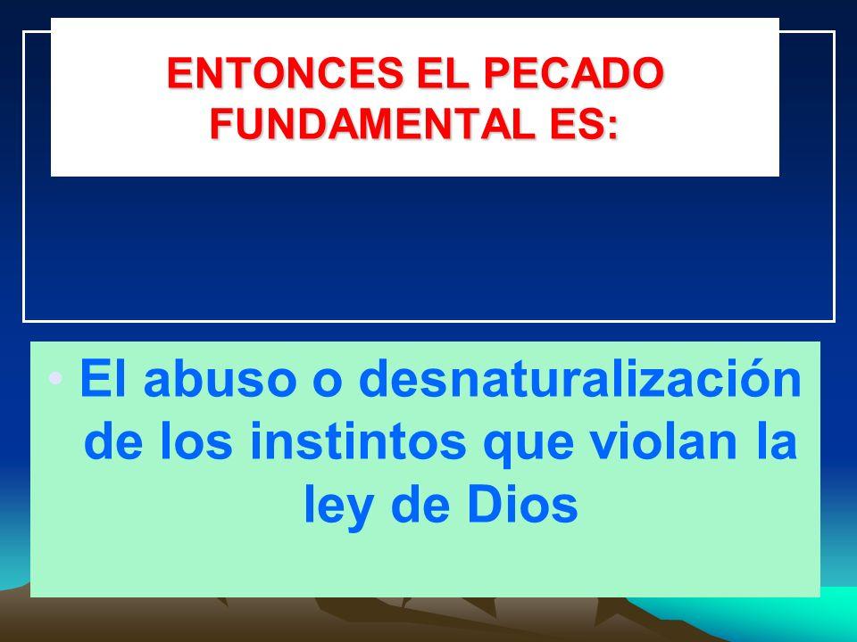 ENTONCES EL PECADO FUNDAMENTAL ES: El abuso o desnaturalización de los instintos que violan la ley de Dios