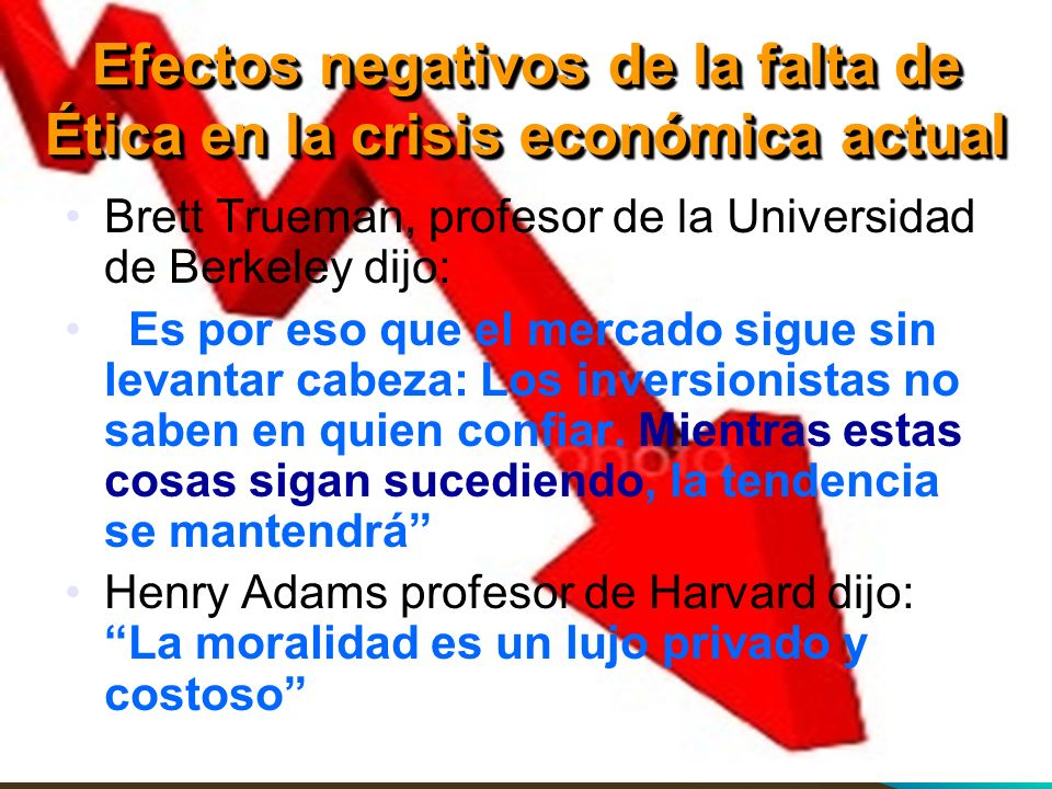 Efectos negativos de la falta de Ética en la crisis económica actual Brett Trueman, profesor de la Universidad de Berkeley dijo: Es por eso que el mer