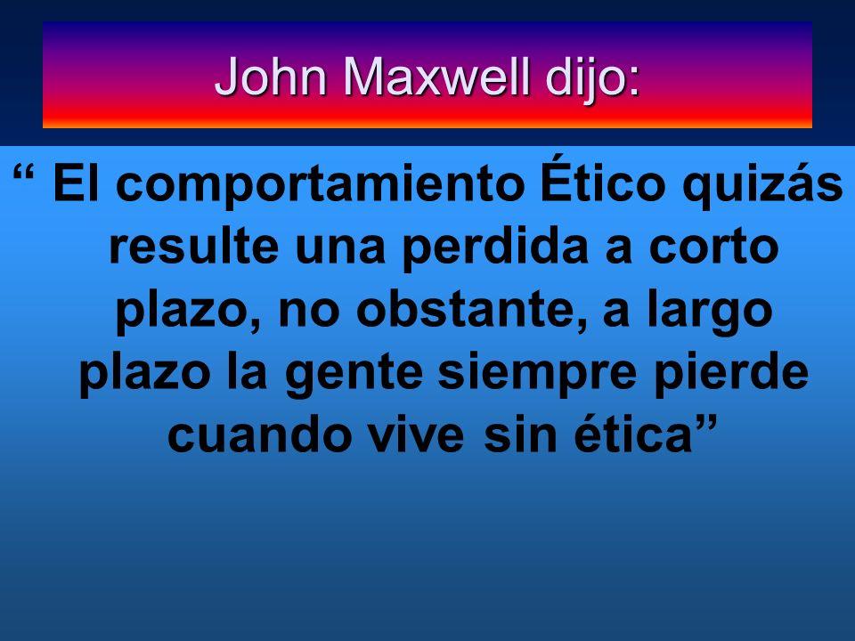 John Maxwell dijo: El comportamiento Ético quizás resulte una perdida a corto plazo, no obstante, a largo plazo la gente siempre pierde cuando vive si