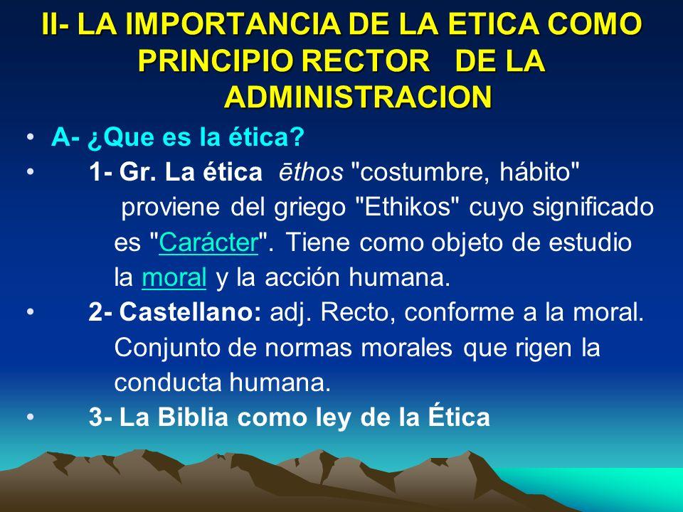 II- LA IMPORTANCIA DE LA ETICA COMO PRINCIPIO RECTOR DE LA ADMINISTRACION A- ¿Que es la ética? 1- Gr. La ética ēthos