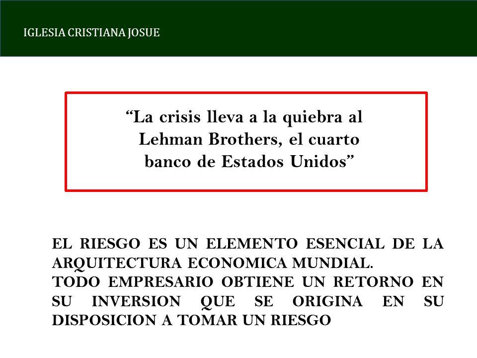 IGLESIA CRISTIANA JOSUE La crisis lleva a la quiebra al Lehman Brothers, el cuarto banco de Estados Unidos EL RIESGO ES UN ELEMENTO ESENCIAL DE LA ARQUITECTURA ECONOMICA MUNDIAL.
