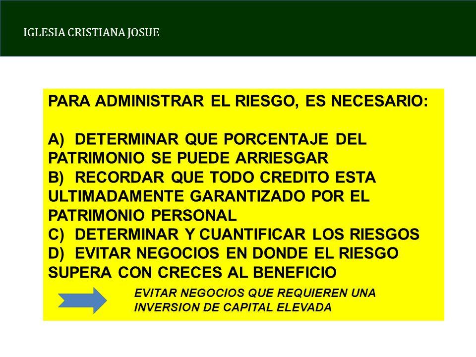 IGLESIA CRISTIANA JOSUE PARA ADMINISTRAR EL RIESGO, ES NECESARIO: A)DETERMINAR QUE PORCENTAJE DEL PATRIMONIO SE PUEDE ARRIESGAR B)RECORDAR QUE TODO CREDITO ESTA ULTIMADAMENTE GARANTIZADO POR EL PATRIMONIO PERSONAL C)DETERMINAR Y CUANTIFICAR LOS RIESGOS D)EVITAR NEGOCIOS EN DONDE EL RIESGO SUPERA CON CRECES AL BENEFICIO EVITAR NEGOCIOS QUE REQUIEREN UNA INVERSION DE CAPITAL ELEVADA