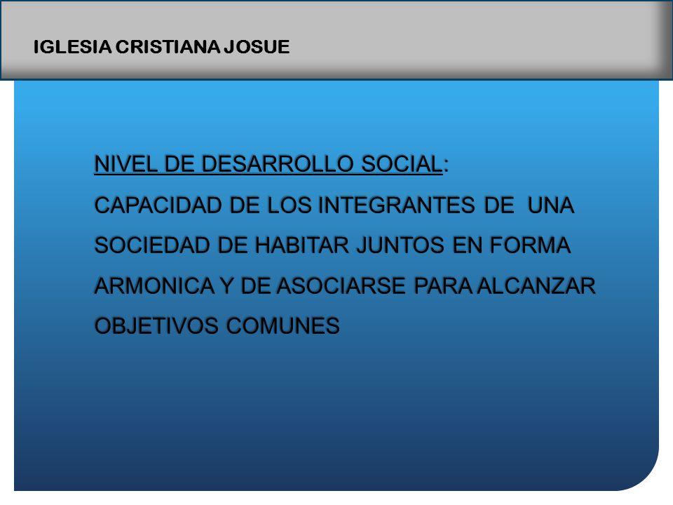 IGLESIA CRISTIANA JOSUE NIVEL DE DESARROLLO SOCIAL: CAPACIDAD DE LOS INTEGRANTES DE UNA SOCIEDAD DE HABITAR JUNTOS EN FORMA ARMONICA Y DE ASOCIARSE PARA ALCANZAR OBJETIVOS COMUNES