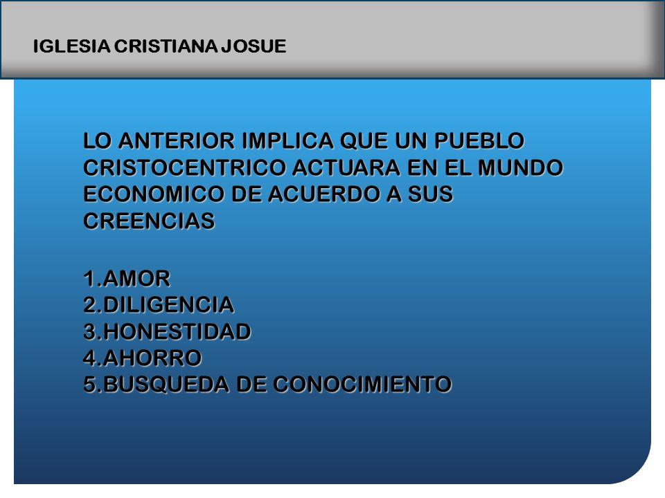 IGLESIA CRISTIANA JOSUE LO ANTERIOR IMPLICA QUE UN PUEBLO CRISTOCENTRICO ACTUARA EN EL MUNDO ECONOMICO DE ACUERDO A SUS CREENCIAS 1.AMOR 2.DILIGENCIA 3.HONESTIDAD 4.AHORRO 5.BUSQUEDA DE CONOCIMIENTO