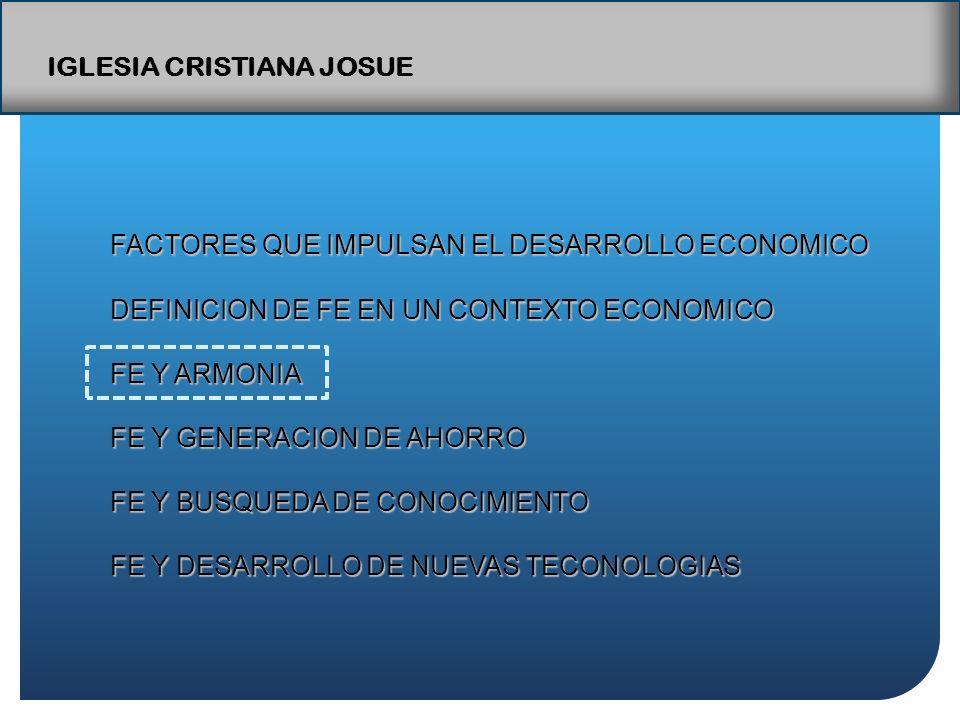 IGLESIA CRISTIANA JOSUE FACTORES QUE IMPULSAN EL DESARROLLO ECONOMICO DEFINICION DE FE EN UN CONTEXTO ECONOMICO FE Y ARMONIA FE Y GENERACION DE AHORRO FE Y BUSQUEDA DE CONOCIMIENTO FE Y DESARROLLO DE NUEVAS TECONOLOGIAS