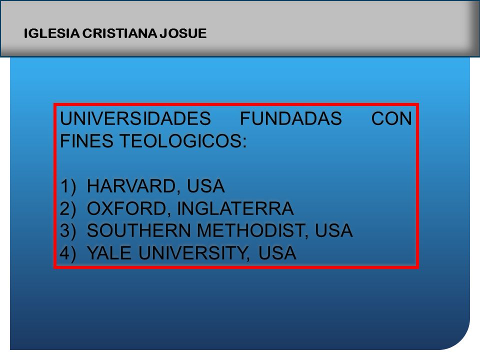UNIVERSIDADES FUNDADAS CON FINES TEOLOGICOS: 1)HARVARD, USA 2)OXFORD, INGLATERRA 3)SOUTHERN METHODIST, USA 4)YALE UNIVERSITY, USA UNIVERSIDADES FUNDADAS CON FINES TEOLOGICOS: 1)HARVARD, USA 2)OXFORD, INGLATERRA 3)SOUTHERN METHODIST, USA 4)YALE UNIVERSITY, USA