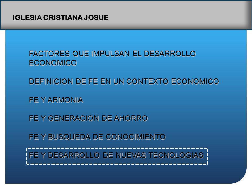 IGLESIA CRISTIANA JOSUE FACTORES QUE IMPULSAN EL DESARROLLO ECONOMICO DEFINICION DE FE EN UN CONTEXTO ECONOMICO FE Y ARMONIA FE Y GENERACION DE AHORRO FE Y BUSQUEDA DE CONOCIMIENTO FE Y DESARROLLO DE NUEVAS TECNOLOGIAS