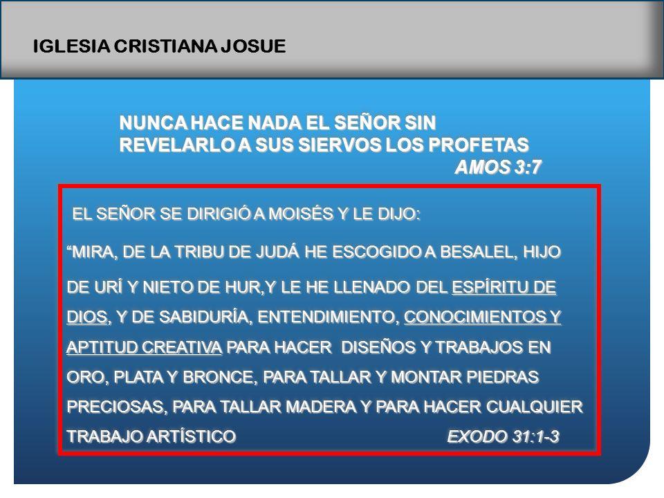 IGLESIA CRISTIANA JOSUE NUNCA HACE NADA EL SEÑOR SIN REVELARLO A SUS SIERVOS LOS PROFETAS AMOS 3:7 AMOS 3:7 NUNCA HACE NADA EL SEÑOR SIN REVELARLO A SUS SIERVOS LOS PROFETAS AMOS 3:7 AMOS 3:7 EL SEÑOR SE DIRIGIÓ A MOISÉS Y LE DIJO: MIRA, DE LA TRIBU DE JUDÁ HE ESCOGIDO A BESALEL, HIJOMIRA, DE LA TRIBU DE JUDÁ HE ESCOGIDO A BESALEL, HIJO DE URÍ Y NIETO DE HUR,Y LE HE LLENADO DEL ESPÍRITU DE DIOS, Y DE SABIDURÍA, ENTENDIMIENTO, CONOCIMIENTOS Y APTITUD CREATIVA PARA HACER DISEÑOS Y TRABAJOS EN ORO, PLATA Y BRONCE, PARA TALLAR Y MONTAR PIEDRAS PRECIOSAS, PARA TALLAR MADERA Y PARA HACER CUALQUIER TRABAJO ARTÍSTICO EXODO 31:1-3 EL SEÑOR SE DIRIGIÓ A MOISÉS Y LE DIJO: MIRA, DE LA TRIBU DE JUDÁ HE ESCOGIDO A BESALEL, HIJOMIRA, DE LA TRIBU DE JUDÁ HE ESCOGIDO A BESALEL, HIJO DE URÍ Y NIETO DE HUR,Y LE HE LLENADO DEL ESPÍRITU DE DIOS, Y DE SABIDURÍA, ENTENDIMIENTO, CONOCIMIENTOS Y APTITUD CREATIVA PARA HACER DISEÑOS Y TRABAJOS EN ORO, PLATA Y BRONCE, PARA TALLAR Y MONTAR PIEDRAS PRECIOSAS, PARA TALLAR MADERA Y PARA HACER CUALQUIER TRABAJO ARTÍSTICO EXODO 31:1-3