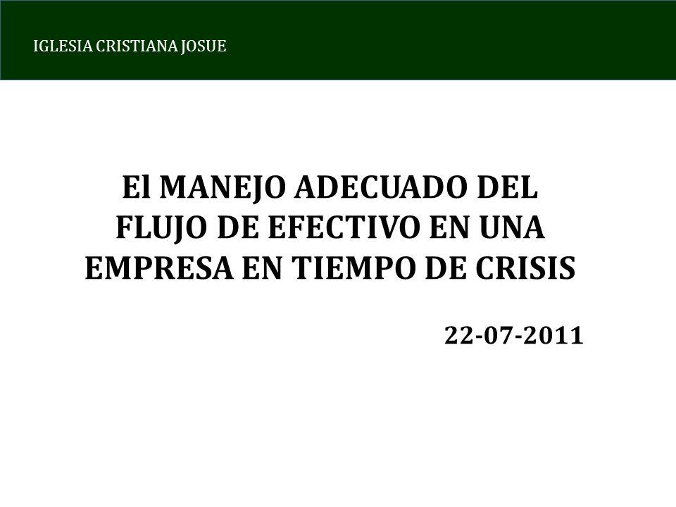 IGLESIA CRISTIANA JOSUE El MANEJO ADECUADO DEL FLUJO DE EFECTIVO EN UNA EMPRESA EN TIEMPO DE CRISIS 22-07-2011