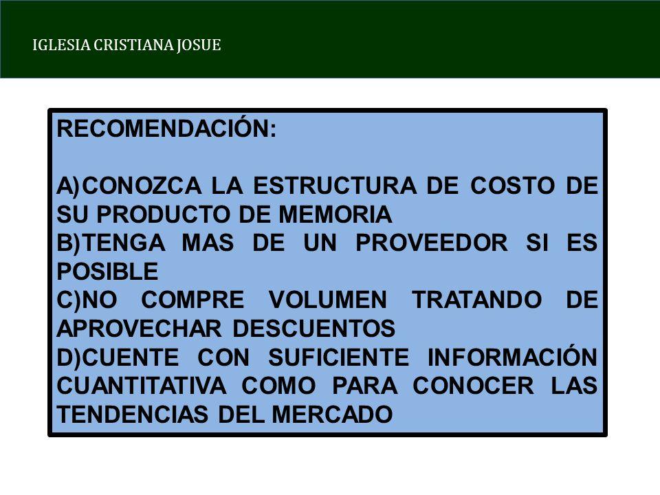 IGLESIA CRISTIANA JOSUE RECOMENDACIÓN: A)CONOZCA LA ESTRUCTURA DE COSTO DE SU PRODUCTO DE MEMORIA B)TENGA MAS DE UN PROVEEDOR SI ES POSIBLE C)NO COMPRE VOLUMEN TRATANDO DE APROVECHAR DESCUENTOS D)CUENTE CON SUFICIENTE INFORMACIÓN CUANTITATIVA COMO PARA CONOCER LAS TENDENCIAS DEL MERCADO