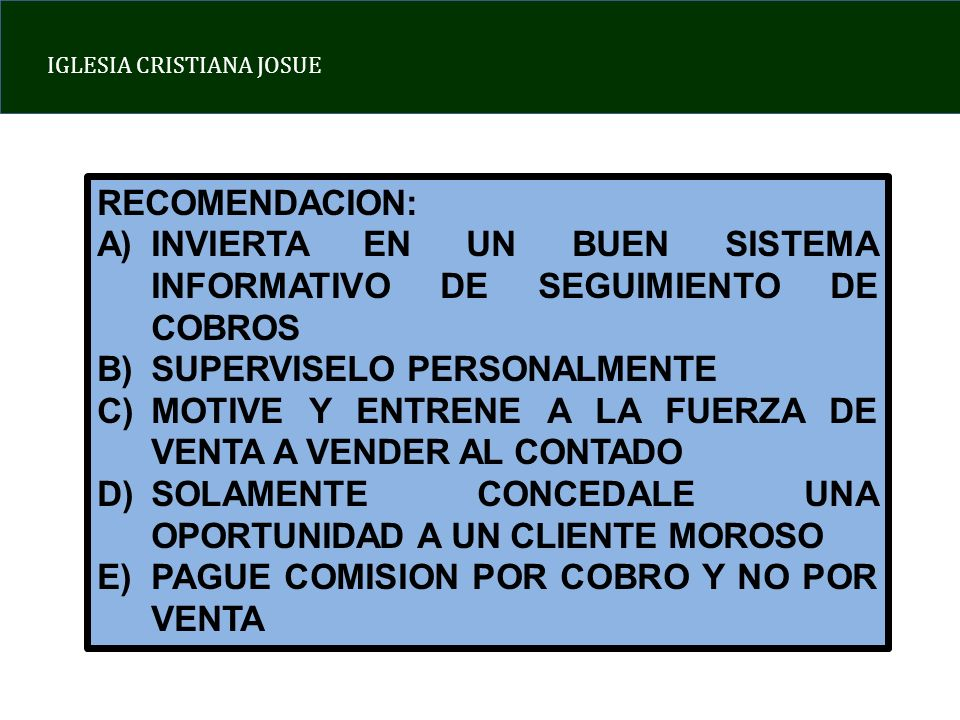 IGLESIA CRISTIANA JOSUE RECOMENDACION: A)INVIERTA EN UN BUEN SISTEMA INFORMATIVO DE SEGUIMIENTO DE COBROS B)SUPERVISELO PERSONALMENTE C)MOTIVE Y ENTRENE A LA FUERZA DE VENTA A VENDER AL CONTADO D)SOLAMENTE CONCEDALE UNA OPORTUNIDAD A UN CLIENTE MOROSO E)PAGUE COMISION POR COBRO Y NO POR VENTA