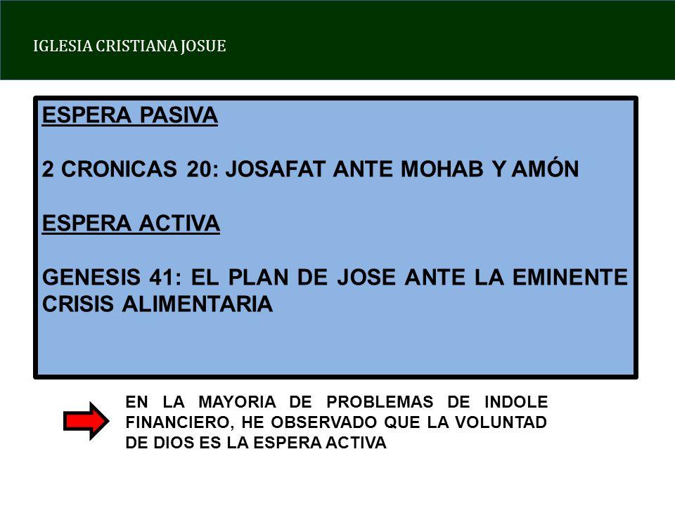 ESPERA PASIVA 2 CRONICAS 20: JOSAFAT ANTE MOHAB Y AMÓN ESPERA ACTIVA GENESIS 41: EL PLAN DE JOSE ANTE LA EMINENTE CRISIS ALIMENTARIA EN LA MAYORIA DE PROBLEMAS DE INDOLE FINANCIERO, HE OBSERVADO QUE LA VOLUNTAD DE DIOS ES LA ESPERA ACTIVA