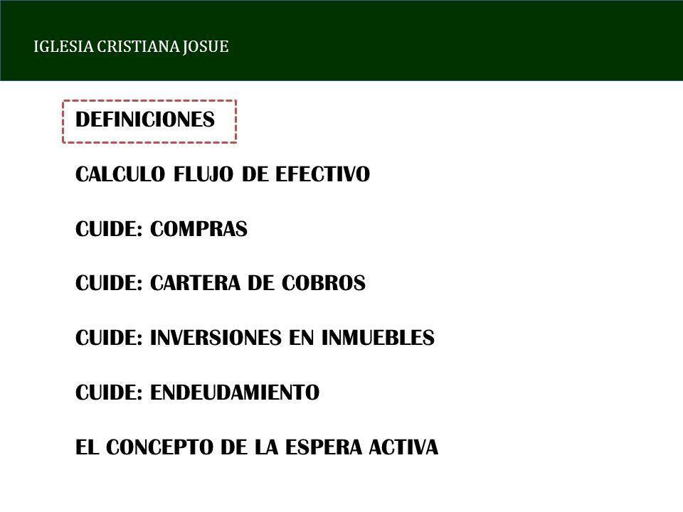 IGLESIA CRISTIANA JOSUE DEFINICION CRISIS ECONOMICA: SITUACION EN LA CUAL UNA ECONOMIA DEJA DE CRECER, SE PRODUCE UN INCREMENTO DESMESURADO DE LOS PRECIOS O SE COMBINAN AMBAS CIRCUNSTANCIAS FLUJO DE EFECTIVO: PROCESO POR MEDIO DEL CUAL LOS ACTIVOS OPERATIVOS DE LA EMPRESA SE MONETIZAN.