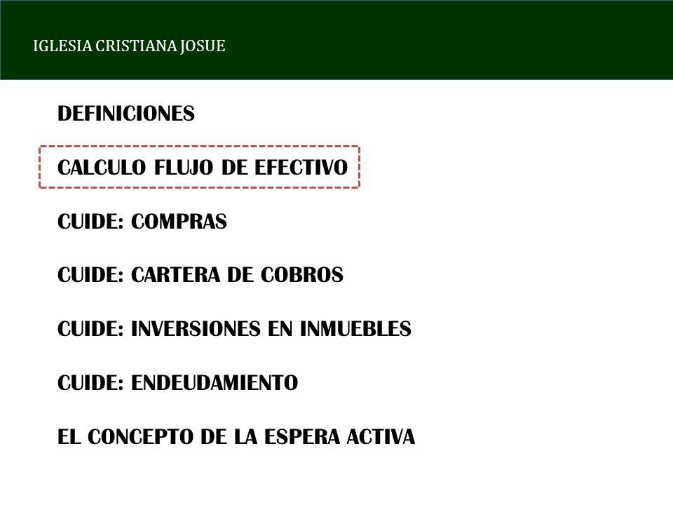 IGLESIA CRISTIANA JOSUE DEFINICIONES CALCULO FLUJO DE EFECTIVO CUIDE: COMPRAS CUIDE: CARTERA DE COBROS CUIDE: INVERSIONES EN INMUEBLES CUIDE: ENDEUDAMIENTO EL CONCEPTO DE LA ESPERA ACTIVA