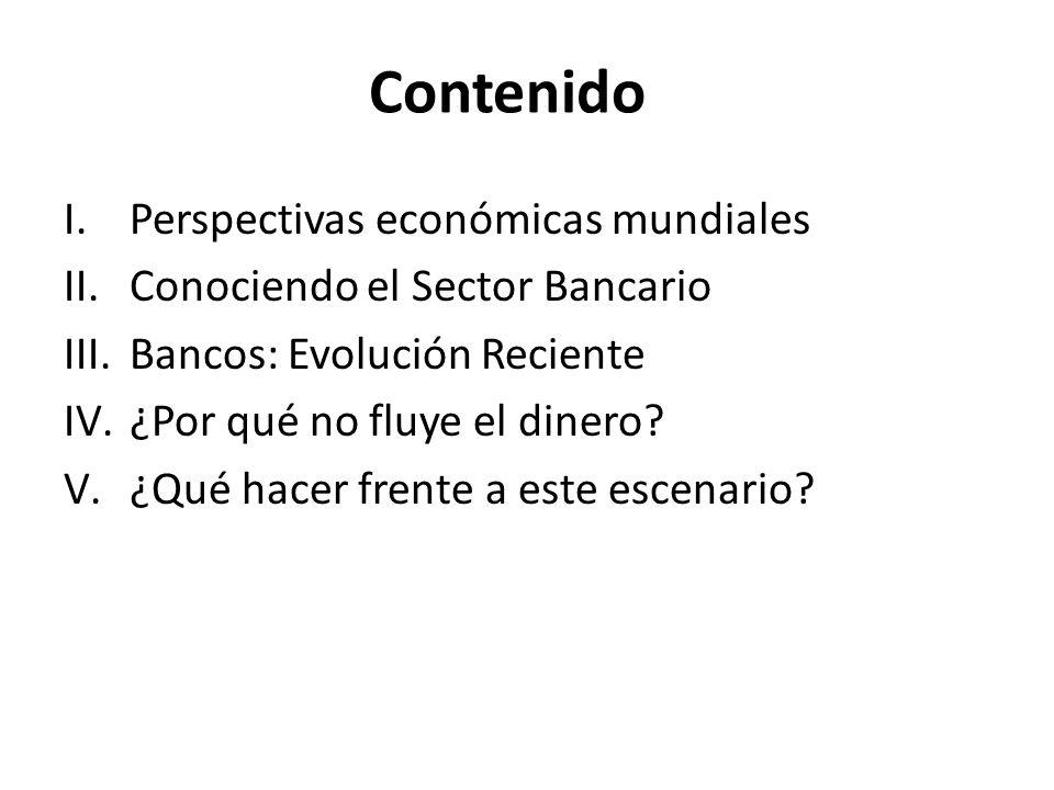 Contenido I.Perspectivas económicas mundiales II.Conociendo el Sector Bancario III.Bancos: Evolución Reciente IV.¿Por qué no fluye el dinero? V.¿Qué h