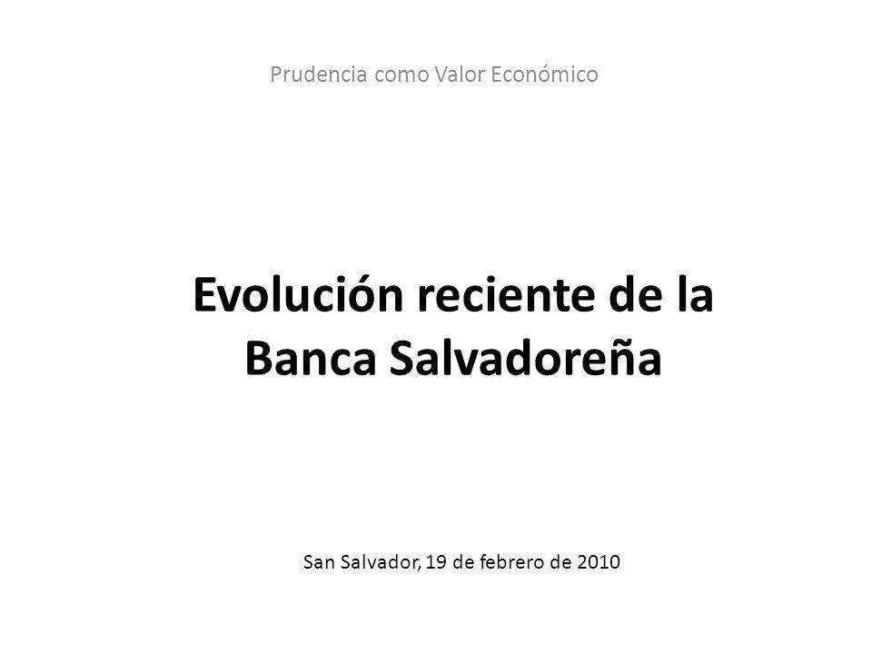 Evolución reciente de la Banca Salvadoreña Prudencia como Valor Económico San Salvador, 19 de febrero de 2010