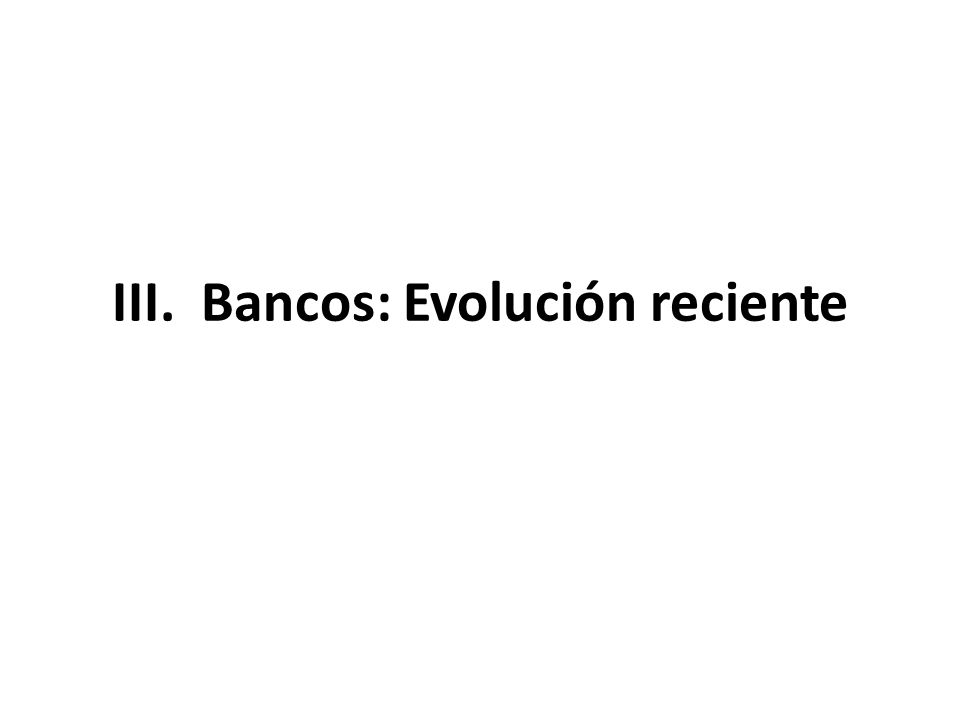 III. Bancos: Evolución reciente
