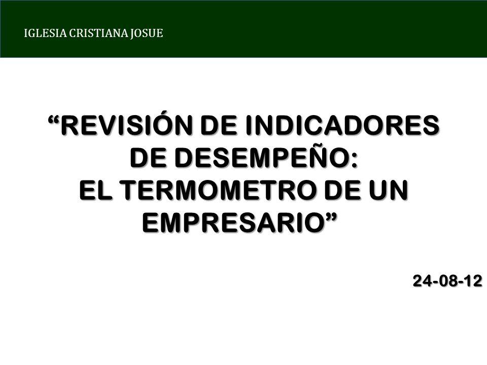 IGLESIA CRISTIANA JOSUE REVISIÓN DE INDICADORES DE DESEMPEÑO: EL TERMOMETRO DE UN EMPRESARIO EMPRESARIO24-08-12