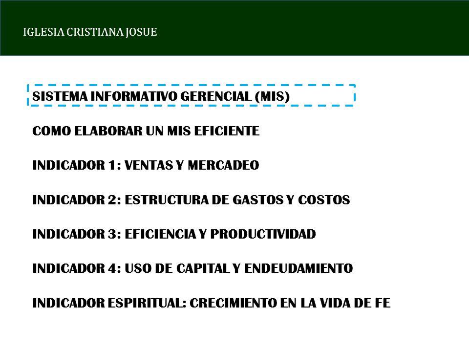 IGLESIA CRISTIANA JOSUE SISTEMA INFORMATIVO GERENCIAL (MIS) COMO ELABORAR UN MIS EFICIENTE INDICADOR 1: VENTAS Y MERCADEO INDICADOR 2: ESTRUCTURA DE G