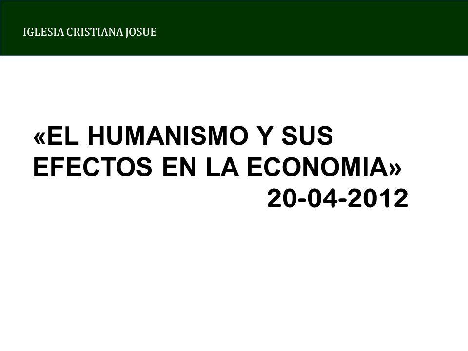 IGLESIA CRISTIANA JOSUE «EL HUMANISMO Y SUS EFECTOS EN LA ECONOMIA » 20-04-2012