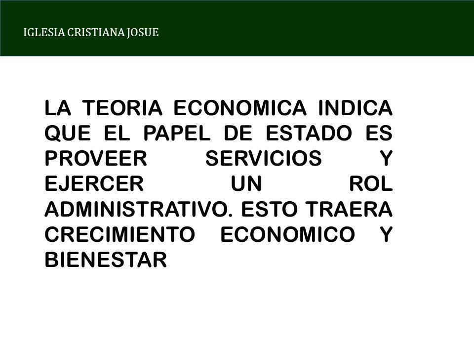 IGLESIA CRISTIANA JOSUE LA TEORIA ECONOMICA INDICA QUE EL PAPEL DE ESTADO ES PROVEER SERVICIOS Y EJERCER UN ROL ADMINISTRATIVO. ESTO TRAERA CRECIMIENT