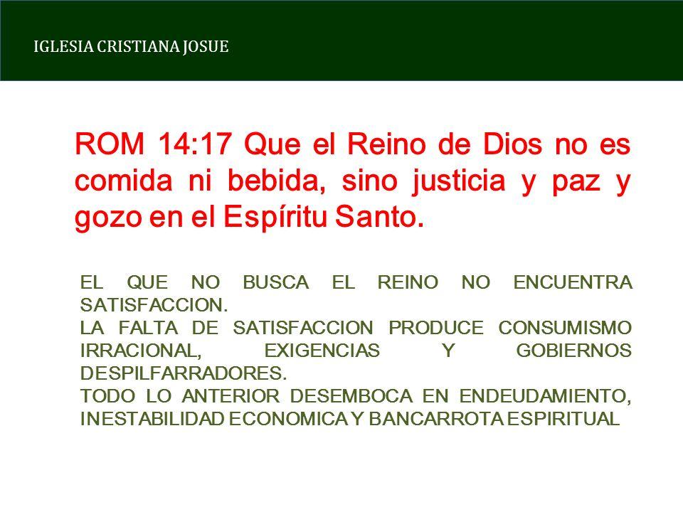 IGLESIA CRISTIANA JOSUE ROM 14:17 Que el Reino de Dios no es comida ni bebida, sino justicia y paz y gozo en el Espíritu Santo. EL QUE NO BUSCA EL REI