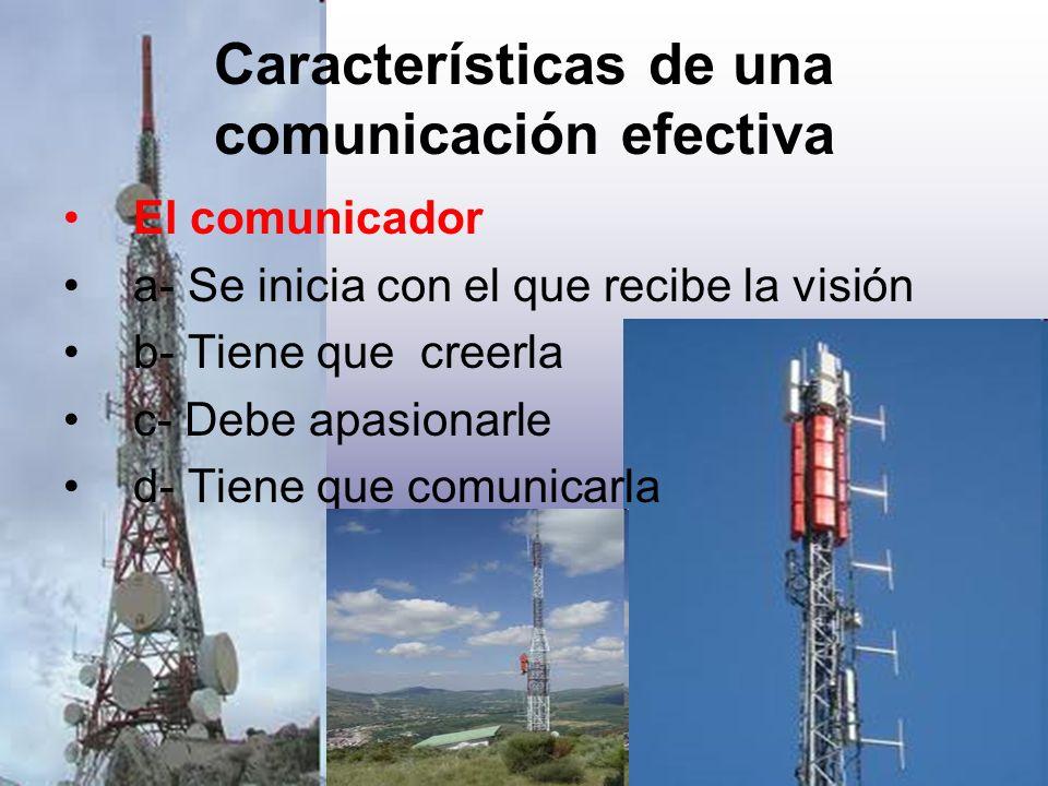 Características de una comunicación efectiva El comunicador a- Se inicia con el que recibe la visión b- Tiene que creerla c- Debe apasionarle d- Tiene