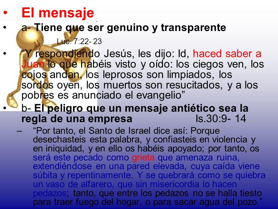 El mensaje a- Tiene que ser genuino y transparente Luc. 7:22- 23 Y respondiendo Jesús, les dijo: Id, haced saber a Juan lo que habéis visto y oído: lo