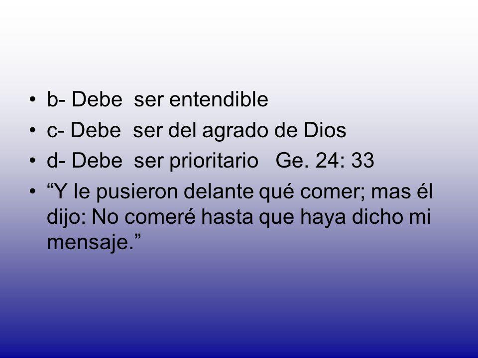 b- Debe ser entendible c- Debe ser del agrado de Dios d- Debe ser prioritario Ge. 24: 33 Y le pusieron delante qué comer; mas él dijo: No comeré hasta