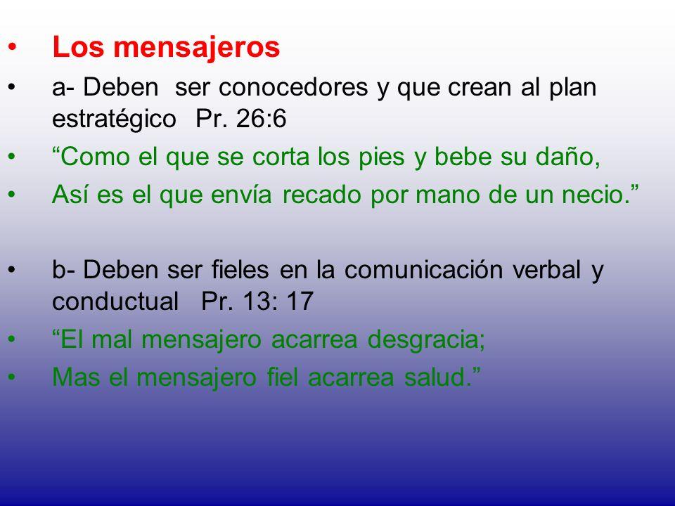 Los mensajeros a- Deben ser conocedores y que crean al plan estratégico Pr. 26:6 Como el que se corta los pies y bebe su daño, Así es el que envía rec