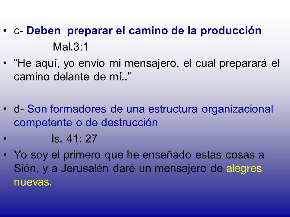 c- Deben preparar el camino de la producción Mal.3:1 He aquí, yo envío mi mensajero, el cual preparará el camino delante de mí.. d- Son formadores de