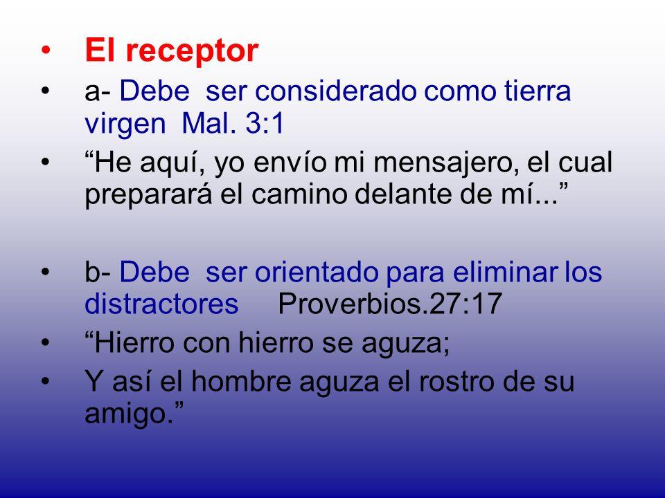 El receptor a- Debe ser considerado como tierra virgen Mal. 3:1 He aquí, yo envío mi mensajero, el cual preparará el camino delante de mí... b- Debe s