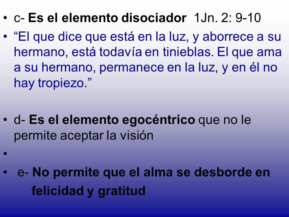 c- Es el elemento disociador 1Jn. 2: 9-10 El que dice que está en la luz, y aborrece a su hermano, está todavía en tinieblas. El que ama a su hermano,