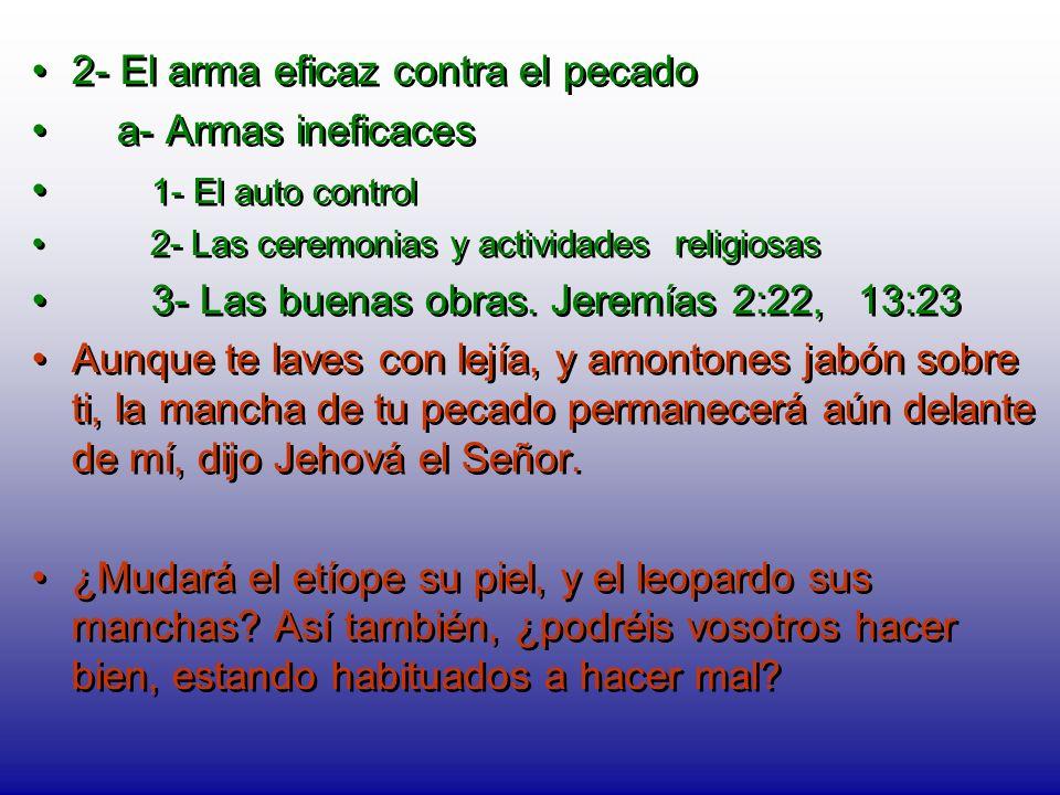 2- El arma eficaz contra el pecado a- Armas ineficaces 1- El auto control 2- Las ceremonias y actividades religiosas 3- Las buenas obras. Jeremías 2:2