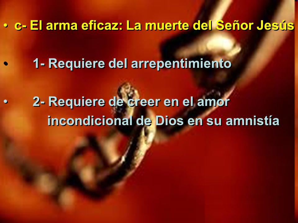 c- El arma eficaz: La muerte del Señor Jesús 1- Requiere del arrepentimiento 2- Requiere de creer en el amor incondicional de Dios en su amnistía c- E