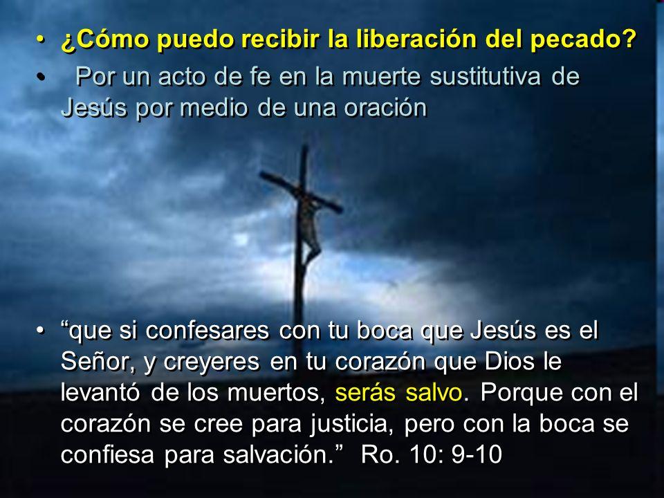 ¿Cómo puedo recibir la liberación del pecado? Por un acto de fe en la muerte sustitutiva de Jesús por medio de una oración que si confesares con tu bo