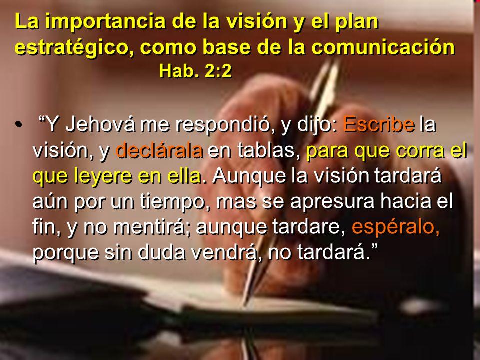 La importancia de la visión y el plan estratégico, como base de la comunicación Hab. 2:2 Y Jehová me respondió, y dijo: Escribe la visión, y declárala