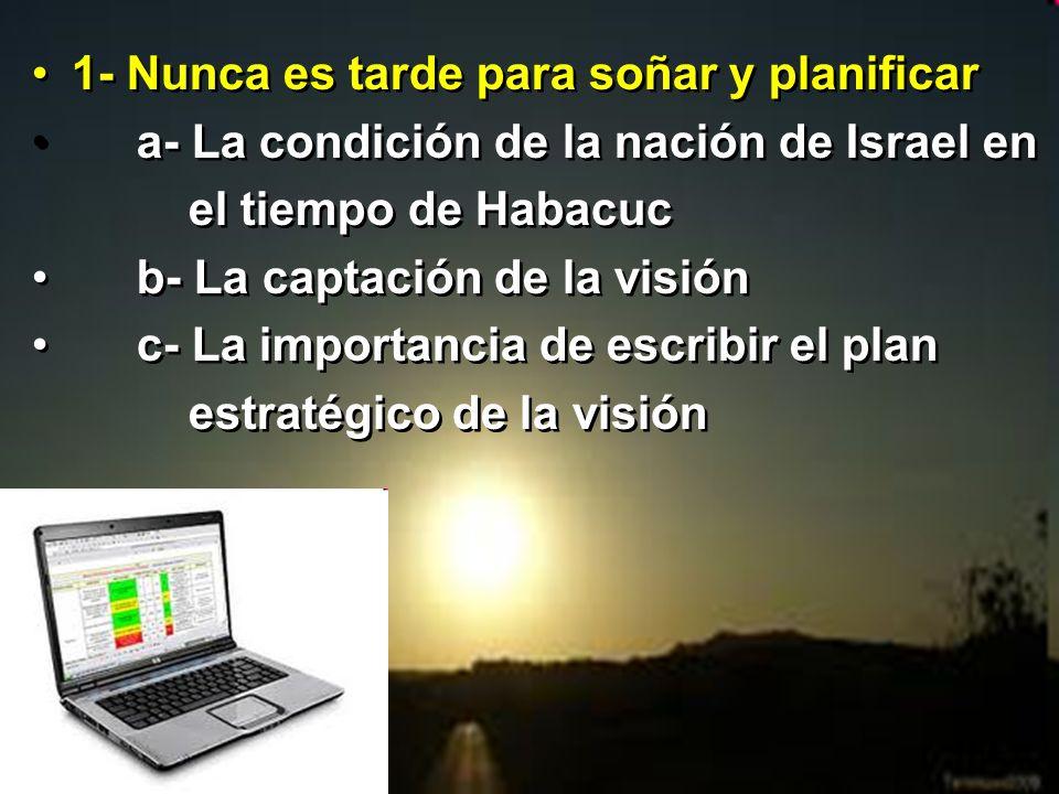 1- Nunca es tarde para soñar y planificar a- La condición de la nación de Israel en el tiempo de Habacuc b- La captación de la visión c- La importanci